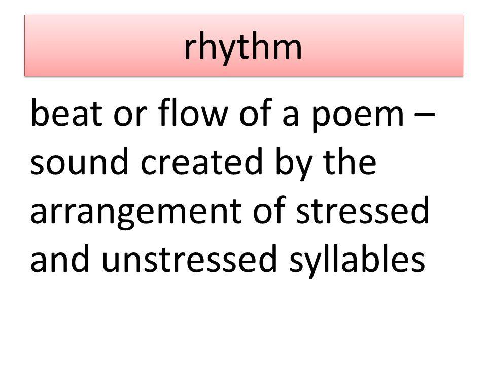 rhythm beat or flow of a poem – sound created by the arrangement of stressed and unstressed syllables