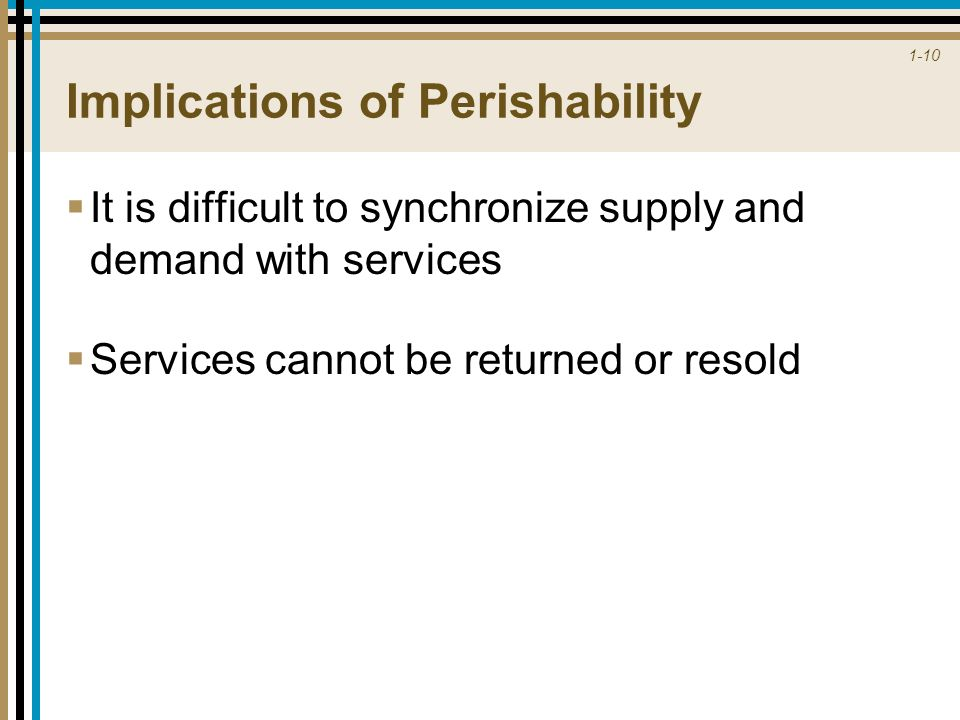 1-10 Implications of Perishability  It is difficult to synchronize supply and demand with services  Services cannot be returned or resold