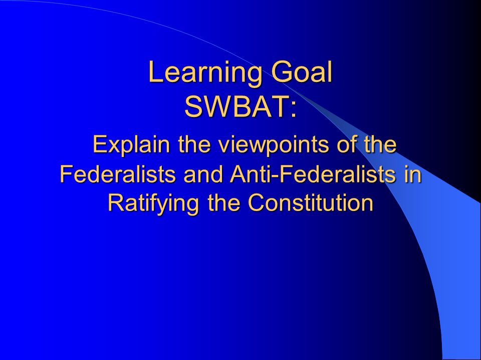 Learning Goal SWBAT: Explain the viewpoints of the Federalists and Anti-Federalists in Ratifying the Constitution