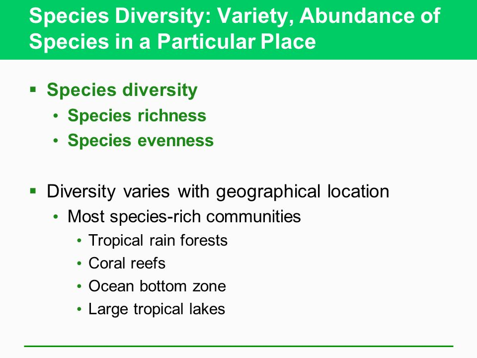 Species Diversity: Variety, Abundance of Species in a Particular Place  Species diversity Species richness Species evenness  Diversity varies with geographical location Most species-rich communities Tropical rain forests Coral reefs Ocean bottom zone Large tropical lakes