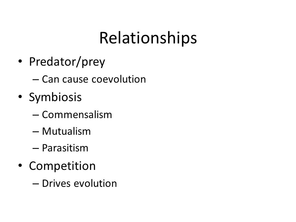 Relationships Predator/prey – Can cause coevolution Symbiosis – Commensalism – Mutualism – Parasitism Competition – Drives evolution