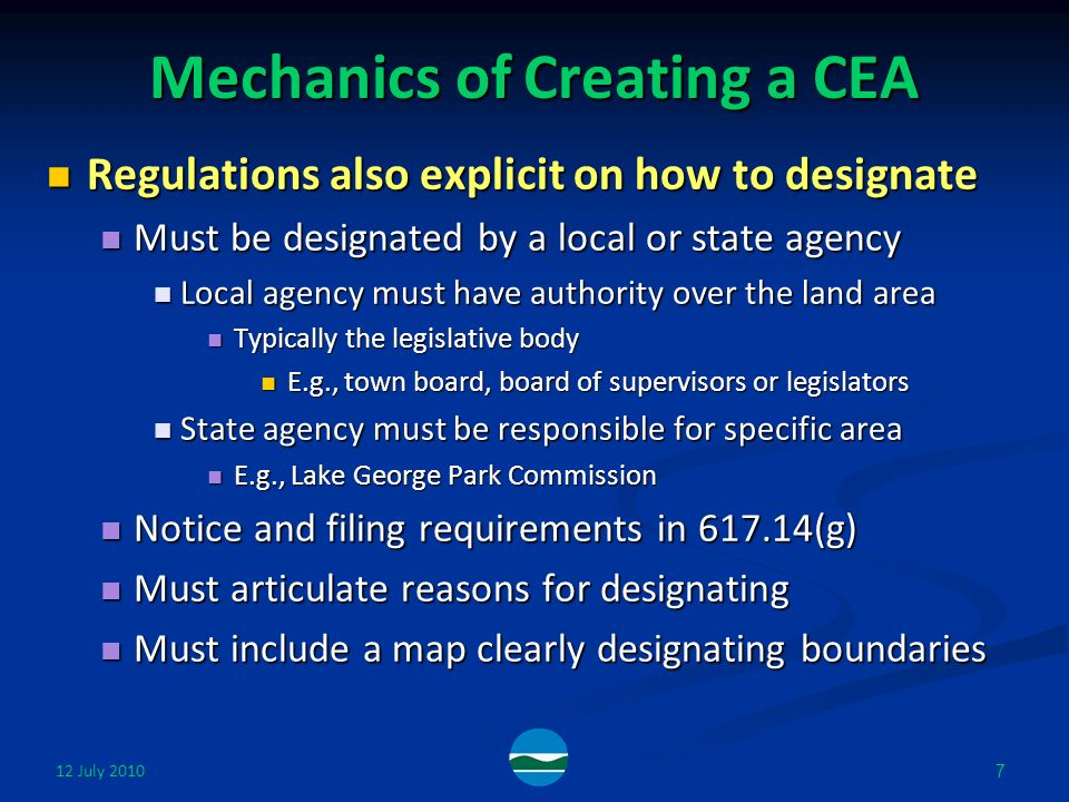 12 July Mechanics of Creating a CEA Regulations also explicit on how to designate Regulations also explicit on how to designate Must be designated by a local or state agency Must be designated by a local or state agency Local agency must have authority over the land area Local agency must have authority over the land area Typically the legislative body Typically the legislative body E.g., town board, board of supervisors or legislators E.g., town board, board of supervisors or legislators State agency must be responsible for specific area State agency must be responsible for specific area E.g., Lake George Park Commission E.g., Lake George Park Commission Notice and filing requirements in (g) Notice and filing requirements in (g) Must articulate reasons for designating Must articulate reasons for designating Must include a map clearly designating boundaries Must include a map clearly designating boundaries