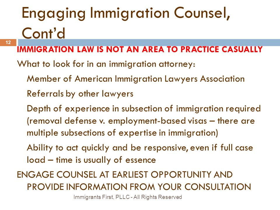 Engaging Immigration Counsel, Cont'd IMMIGRATION LAW IS NOT AN AREA TO PRACTICE CASUALLY What to look for in an immigration attorney: Member of American Immigration Lawyers Association Referrals by other lawyers Depth of experience in subsection of immigration required (removal defense v.