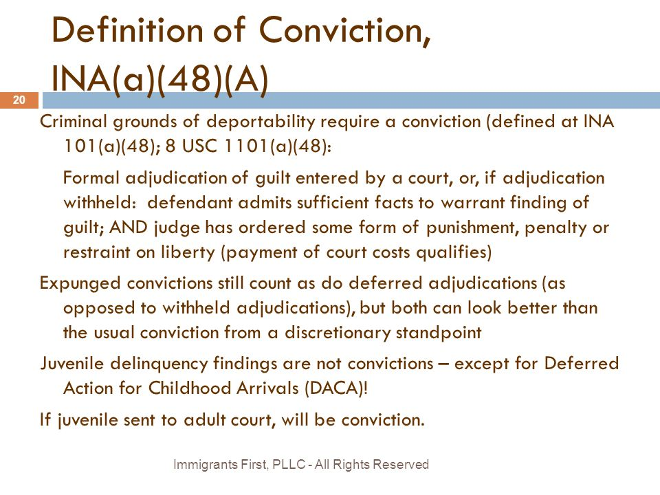 Definition of Conviction, INA(a)(48)(A) Criminal grounds of deportability require a conviction (defined at INA 101(a)(48); 8 USC 1101(a)(48): Formal adjudication of guilt entered by a court, or, if adjudication withheld: defendant admits sufficient facts to warrant finding of guilt; AND judge has ordered some form of punishment, penalty or restraint on liberty (payment of court costs qualifies) Expunged convictions still count as do deferred adjudications (as opposed to withheld adjudications), but both can look better than the usual conviction from a discretionary standpoint Juvenile delinquency findings are not convictions – except for Deferred Action for Childhood Arrivals (DACA).