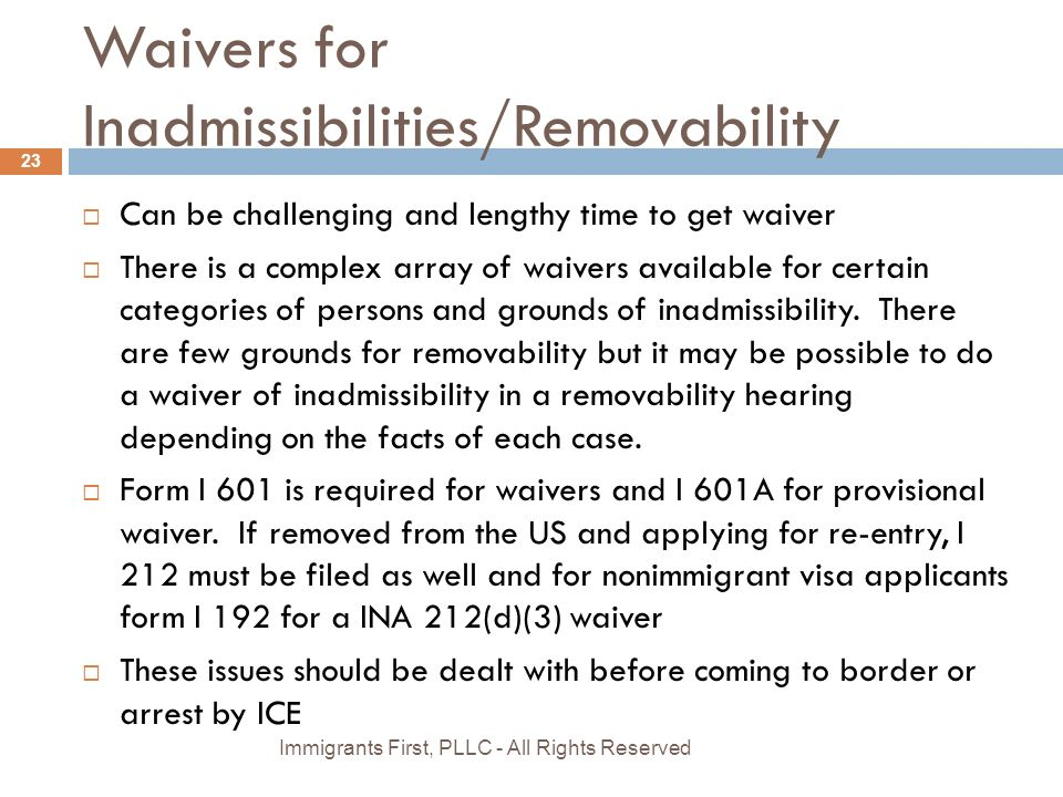 Waivers for Inadmissibilities/Removability  Can be challenging and lengthy time to get waiver  There is a complex array of waivers available for certain categories of persons and grounds of inadmissibility.