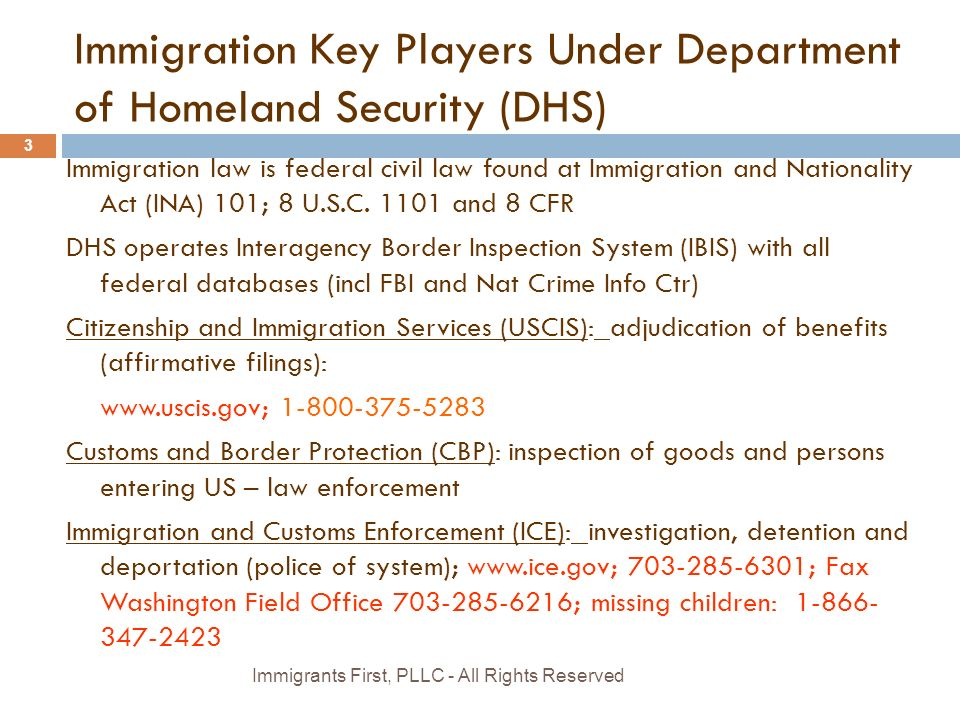 Immigration Key Players Under Department of Homeland Security (DHS) Immigration law is federal civil law found at Immigration and Nationality Act (INA) 101; 8 U.S.C.