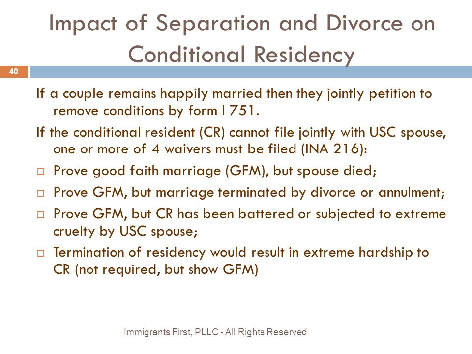 Impact of Separation and Divorce on Conditional Residency If a couple remains happily married then they jointly petition to remove conditions by form I 751.
