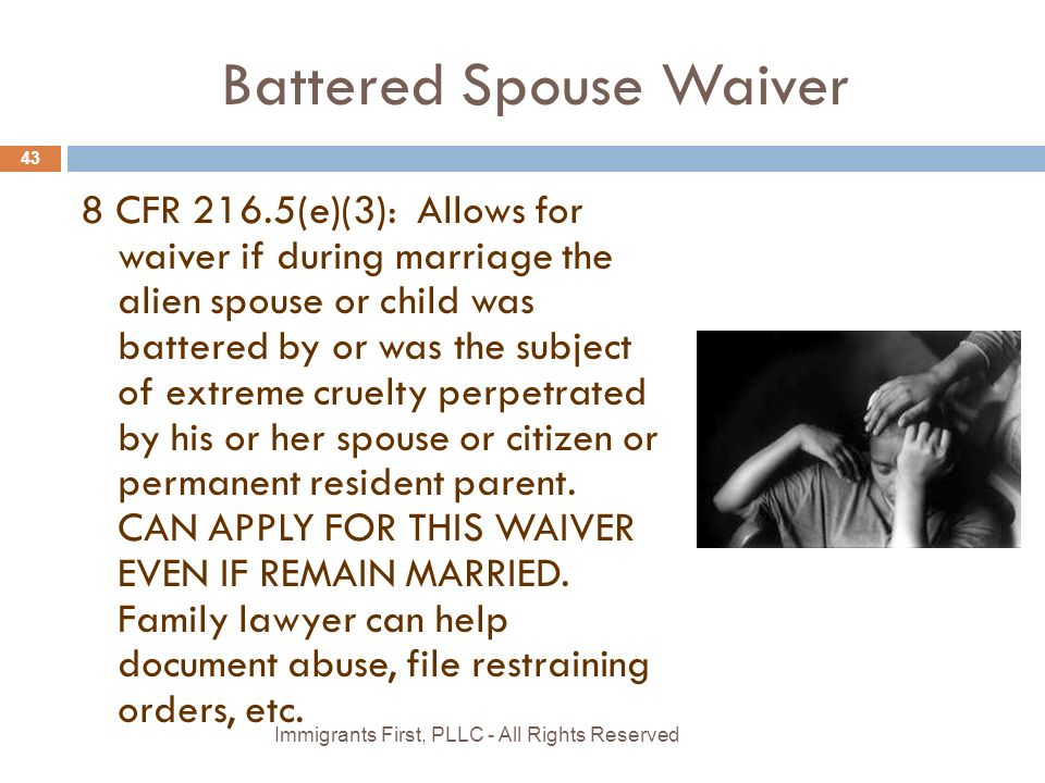 Battered Spouse Waiver 8 CFR 216.5(e)(3): Allows for waiver if during marriage the alien spouse or child was battered by or was the subject of extreme cruelty perpetrated by his or her spouse or citizen or permanent resident parent.