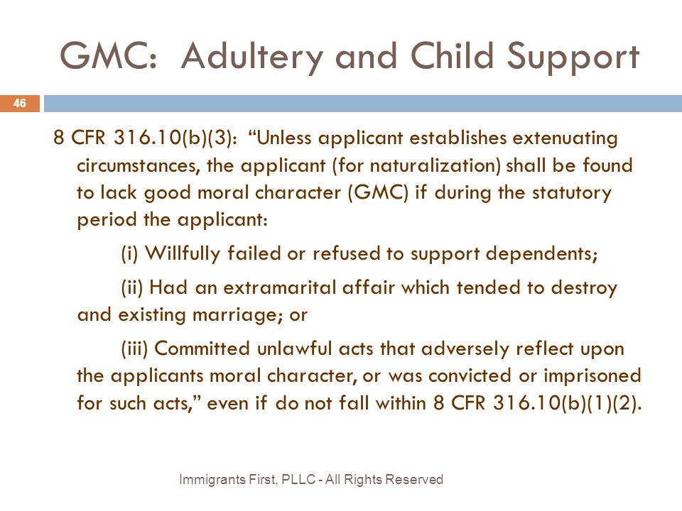 GMC: Adultery and Child Support 8 CFR 316.10(b)(3): Unless applicant establishes extenuating circumstances, the applicant (for naturalization) shall be found to lack good moral character (GMC) if during the statutory period the applicant: (i) Willfully failed or refused to support dependents; (ii) Had an extramarital affair which tended to destroy and existing marriage; or (iii) Committed unlawful acts that adversely reflect upon the applicants moral character, or was convicted or imprisoned for such acts, even if do not fall within 8 CFR 316.10(b)(1)(2).