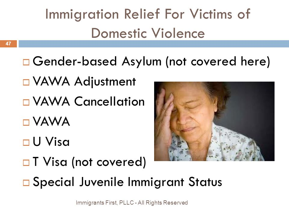 Immigration Relief For Victims of Domestic Violence  Gender-based Asylum (not covered here)  VAWA Adjustment  VAWA Cancellation  VAWA  U Visa  T Visa (not covered)  Special Juvenile Immigrant Status 47 Immigrants First, PLLC - All Rights Reserved