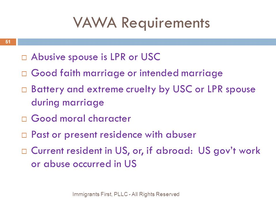 VAWA Requirements  Abusive spouse is LPR or USC  Good faith marriage or intended marriage  Battery and extreme cruelty by USC or LPR spouse during marriage  Good moral character  Past or present residence with abuser  Current resident in US, or, if abroad: US gov't work or abuse occurred in US 51 Immigrants First, PLLC - All Rights Reserved