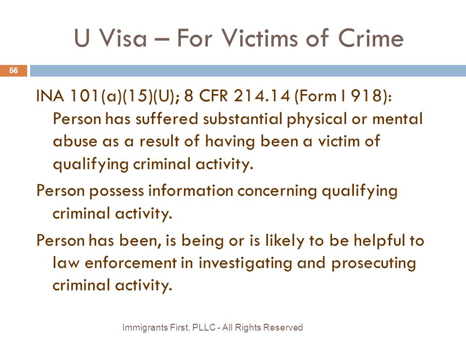 U Visa – For Victims of Crime 56 INA 101(a)(15)(U); 8 CFR 214.14 (Form I 918): Person has suffered substantial physical or mental abuse as a result of having been a victim of qualifying criminal activity.