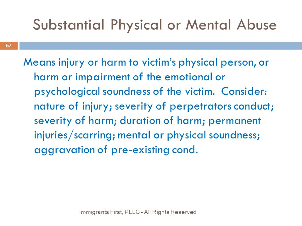 Substantial Physical or Mental Abuse 57 Means injury or harm to victim's physical person, or harm or impairment of the emotional or psychological soundness of the victim.
