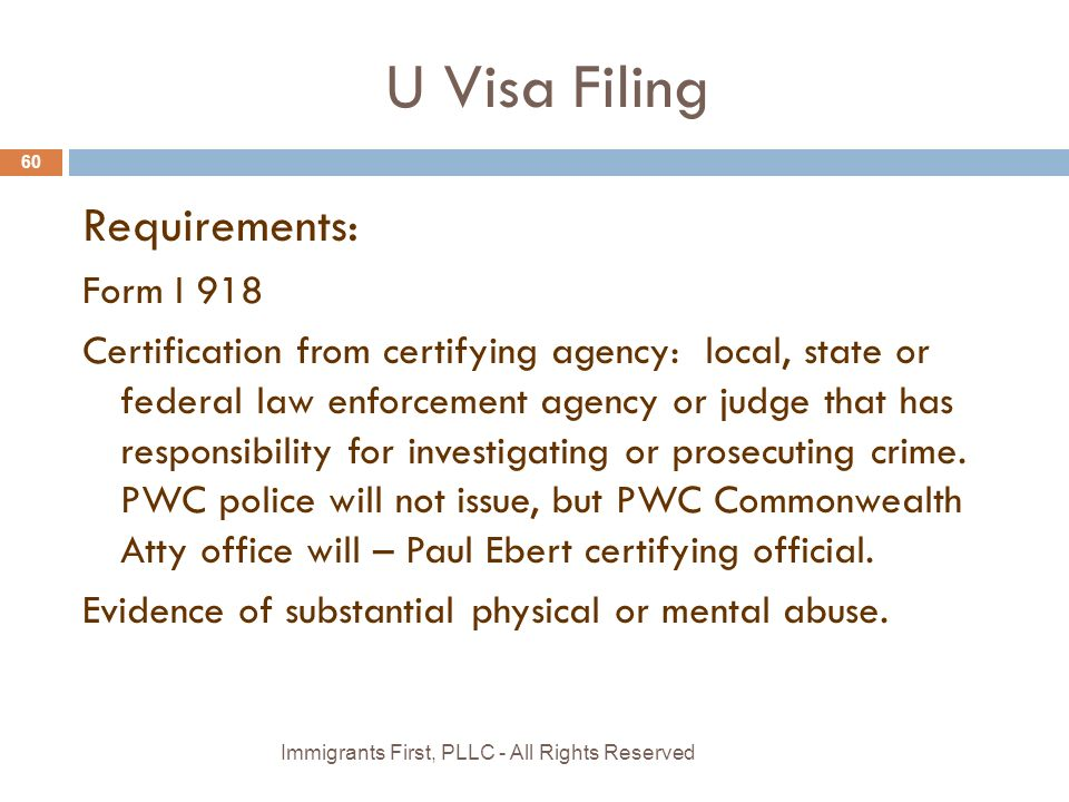 U Visa Filing 60 Requirements: Form I 918 Certification from certifying agency: local, state or federal law enforcement agency or judge that has responsibility for investigating or prosecuting crime.
