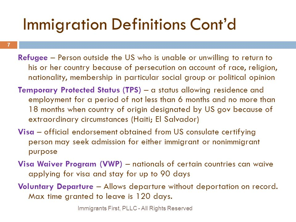 Immigration Definitions Cont'd Refugee – Person outside the US who is unable or unwilling to return to his or her country because of persecution on account of race, religion, nationality, membership in particular social group or political opinion Temporary Protected Status (TPS) – a status allowing residence and employment for a period of not less than 6 months and no more than 18 months when country of origin designated by US gov because of extraordinary circumstances (Haiti; El Salvador) Visa – official endorsement obtained from US consulate certifying person may seek admission for either immigrant or nonimmigrant purpose Visa Waiver Program (VWP) – nationals of certain countries can waive applying for visa and stay for up to 90 days Voluntary Departure – Allows departure without deportation on record.