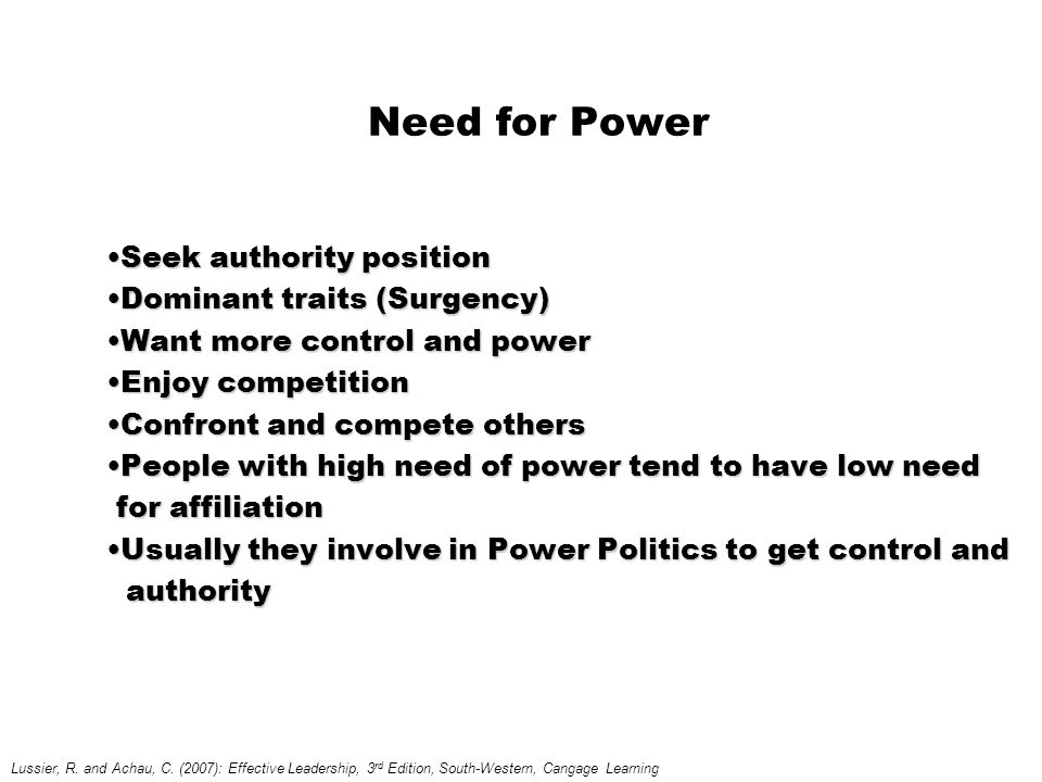 Need for Power Seek authority positionSeek authority position Dominant traits (Surgency)Dominant traits (Surgency) Want more control and powerWant more control and power Enjoy competitionEnjoy competition Confront and compete othersConfront and compete others People with high need of power tend to have low needPeople with high need of power tend to have low need for affiliation for affiliation Usually they involve in Power Politics to get control andUsually they involve in Power Politics to get control and authority authority Lussier, R.