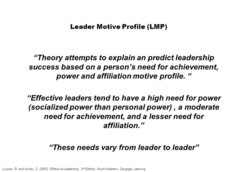 Leader Motive Profile (LMP) Theory attempts to explain an predict leadership success based on a person's need for achievement, power and affiliation motive profile.