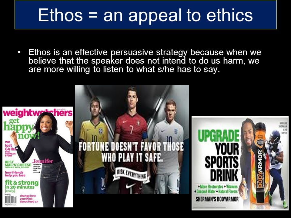 Ethos = an appeal to ethics Ethos is an effective persuasive strategy because when we believe that the speaker does not intend to do us harm, we are more willing to listen to what s/he has to say.