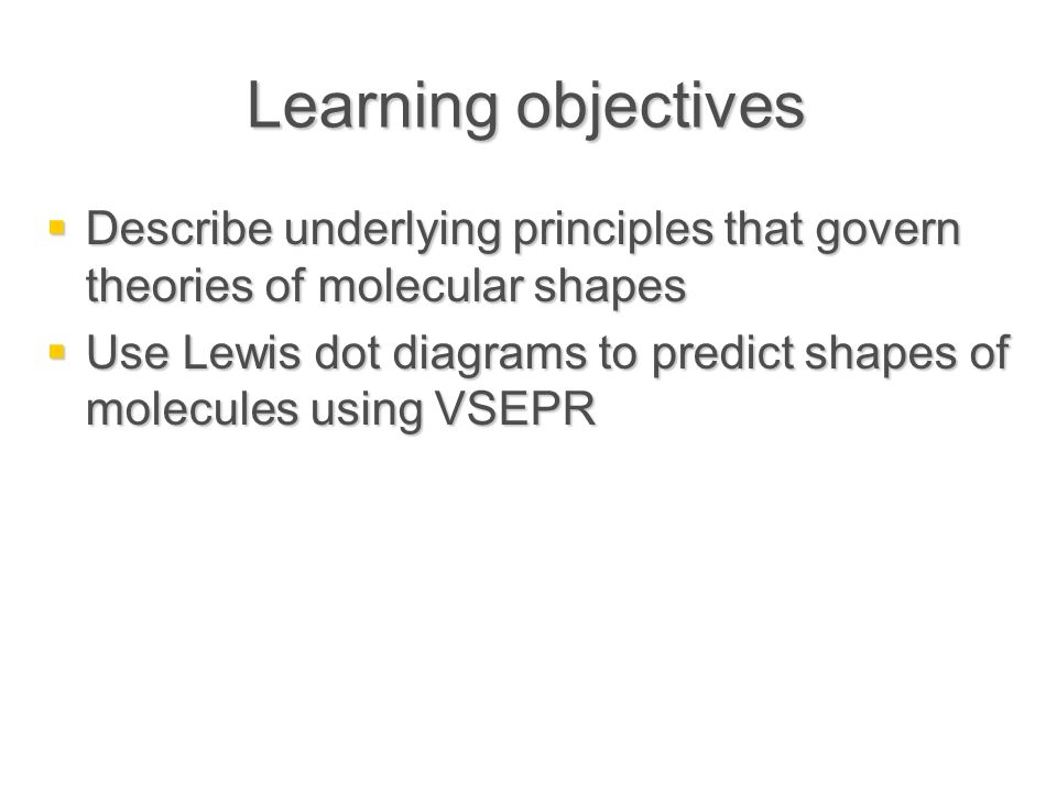 Learning objectives  Describe underlying principles that govern theories of molecular shapes  Use Lewis dot diagrams to predict shapes of molecules using VSEPR
