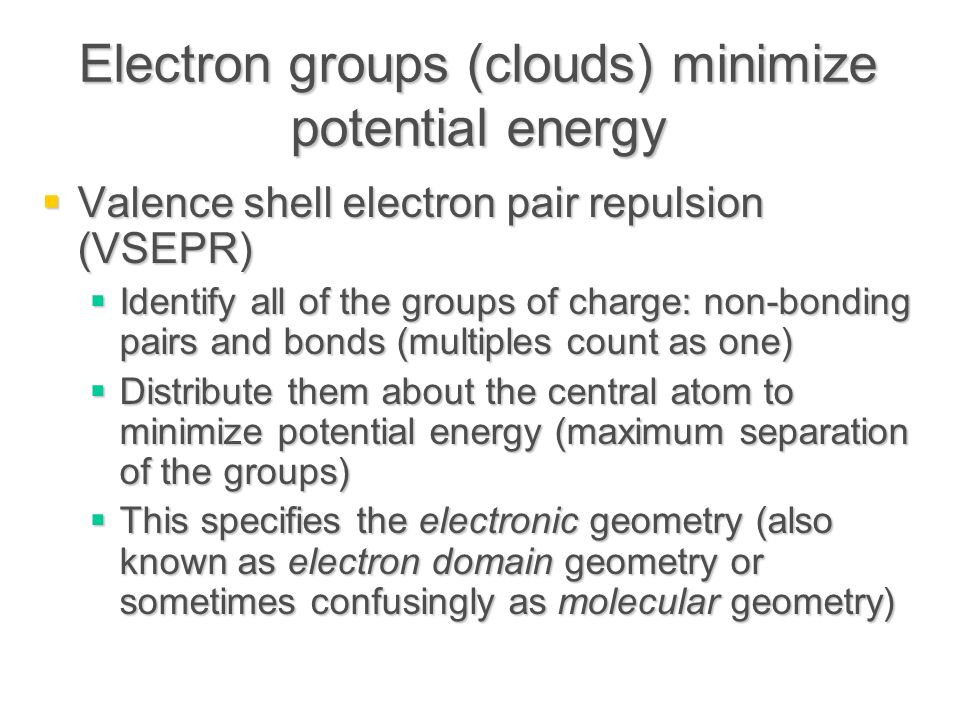 Electron groups (clouds) minimize potential energy  Valence shell electron pair repulsion (VSEPR)  Identify all of the groups of charge: non-bonding pairs and bonds (multiples count as one)  Distribute them about the central atom to minimize potential energy (maximum separation of the groups)  This specifies the electronic geometry (also known as electron domain geometry or sometimes confusingly as molecular geometry)