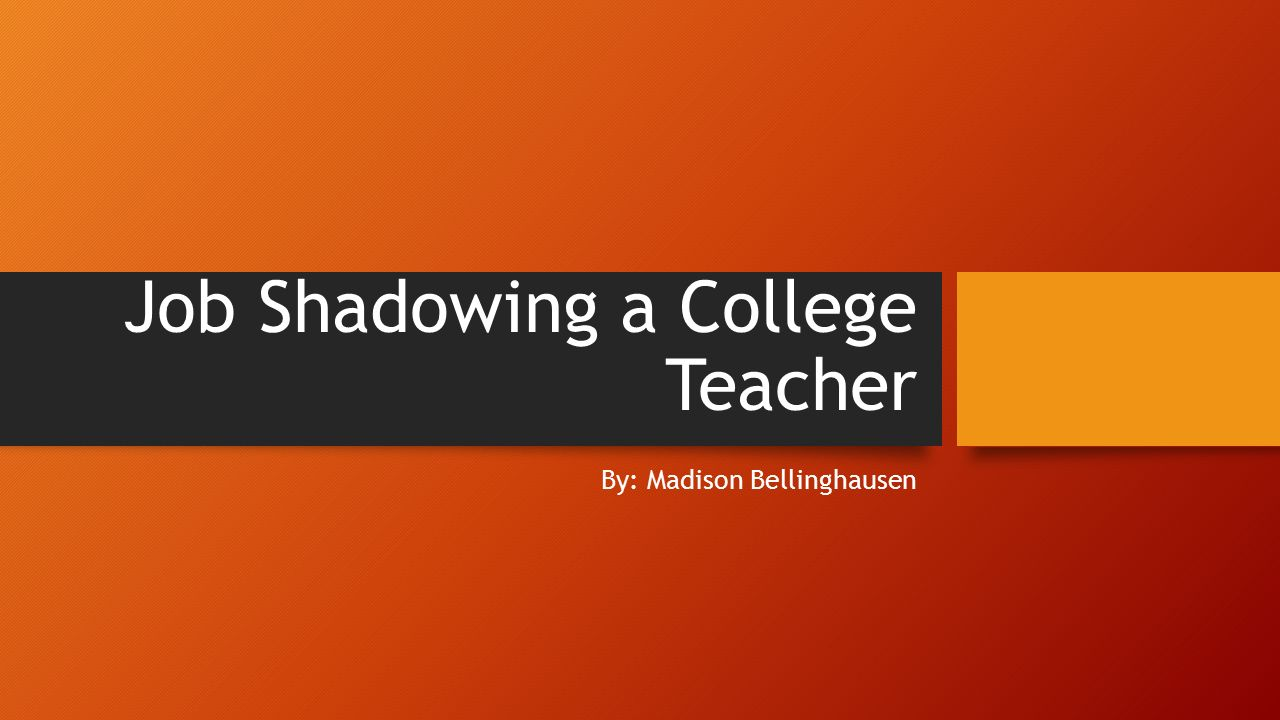 job shadowing a college teacher by madison bellinghausen ppt 1 job shadowing a college teacher by madison bellinghausen