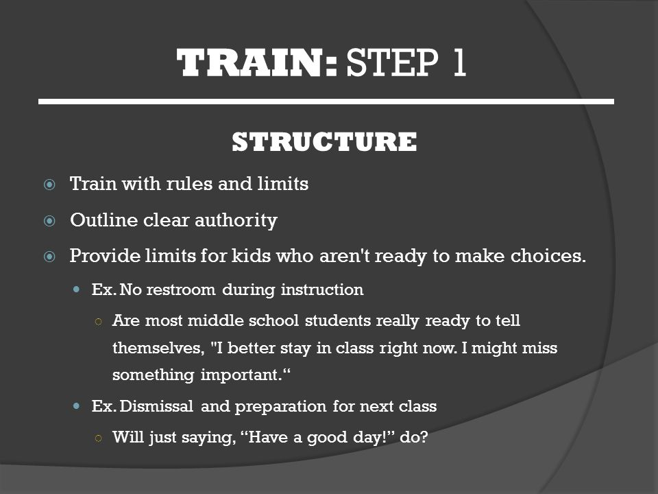 TRAIN: STEP 1 STRUCTURE  Train with rules and limits  Outline clear authority  Provide limits for kids who aren t ready to make choices.