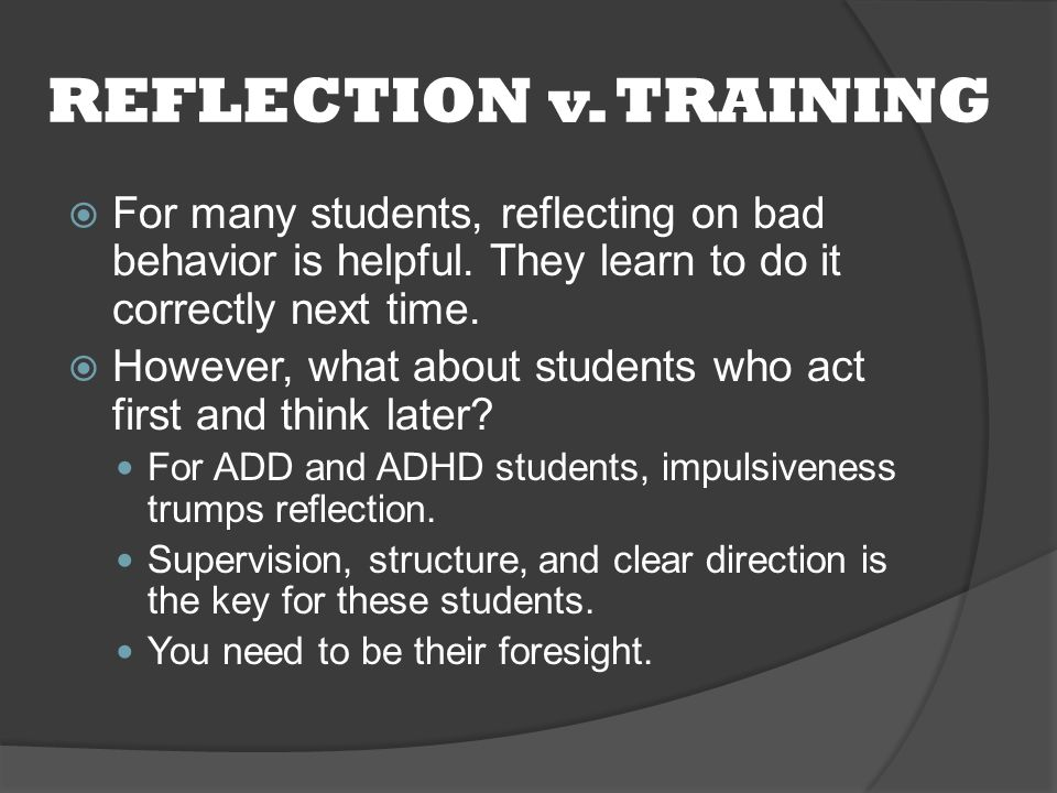REFLECTION v. TRAINING  For many students, reflecting on bad behavior is helpful.