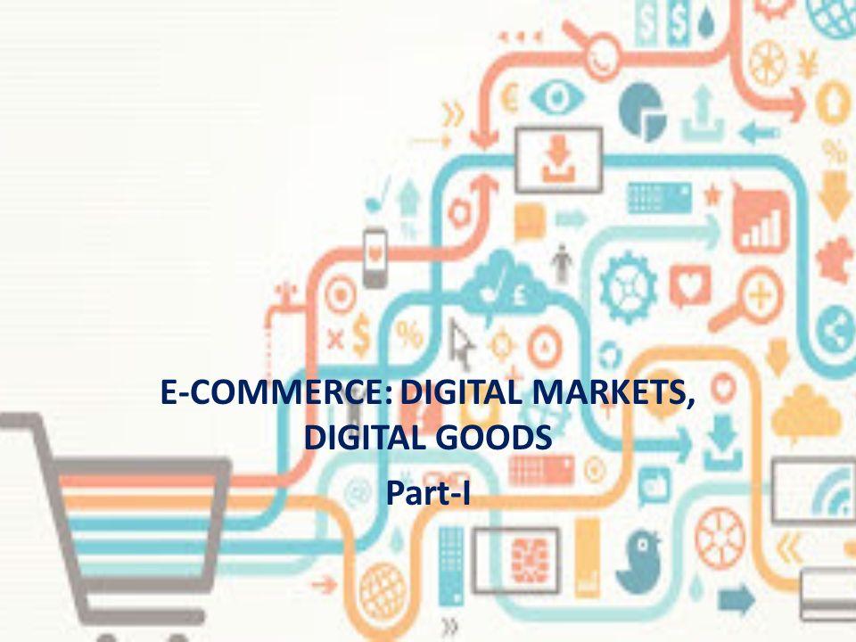 E-COMMERCE: DIGITAL MARKETS, DIGITAL GOODS Part-I