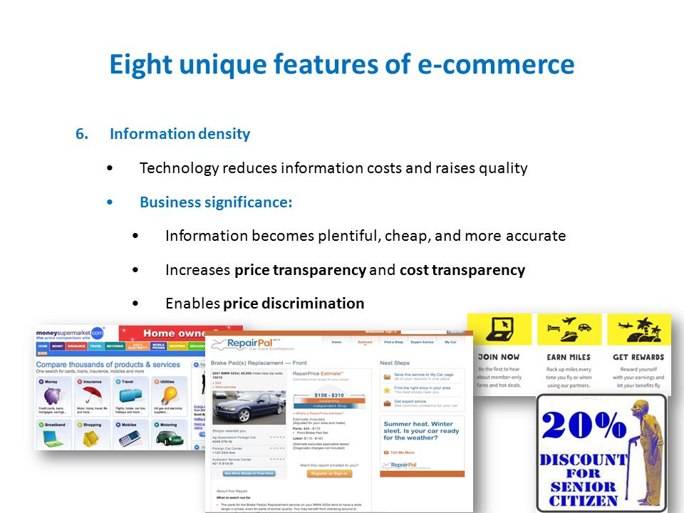 Eight unique features of e-commerce 6.Information density Technology reduces information costs and raises quality Business significance: Information becomes plentiful, cheap, and more accurate Increases price transparency and cost transparency Enables price discrimination