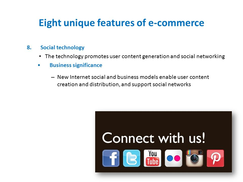 Eight unique features of e-commerce 8.Social technology The technology promotes user content generation and social networking Business significance – New Internet social and business models enable user content creation and distribution, and support social networks