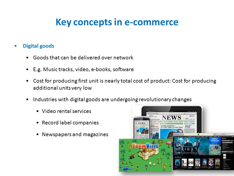 Key concepts in e-commerce Digital goods Goods that can be delivered over network E.g.