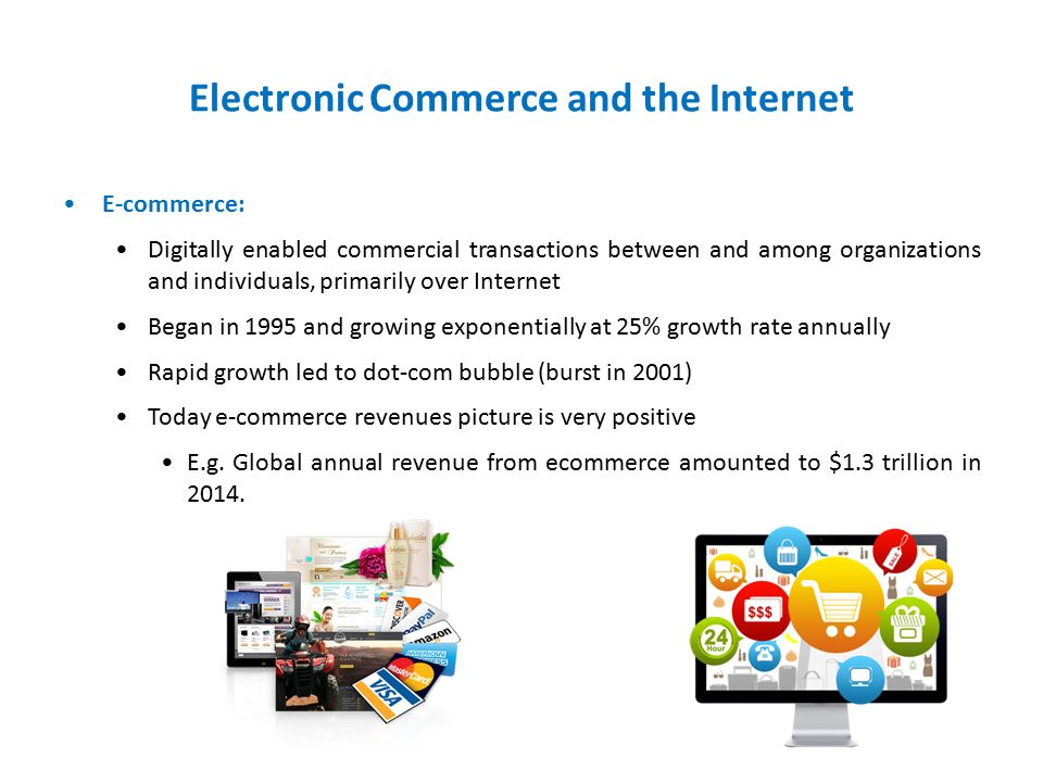 Electronic Commerce and the Internet E-commerce: Digitally enabled commercial transactions between and among organizations and individuals, primarily over Internet Began in 1995 and growing exponentially at 25% growth rate annually Rapid growth led to dot-com bubble (burst in 2001) Today e-commerce revenues picture is very positive E.g.