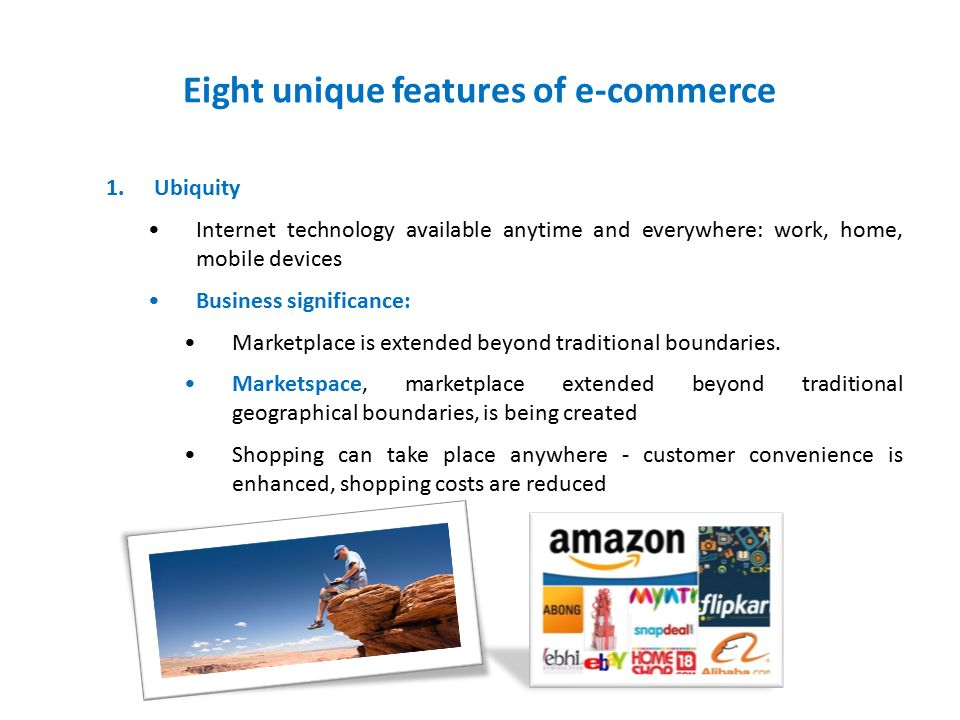 Eight unique features of e-commerce 1.Ubiquity Internet technology available anytime and everywhere: work, home, mobile devices Business significance: Marketplace is extended beyond traditional boundaries.