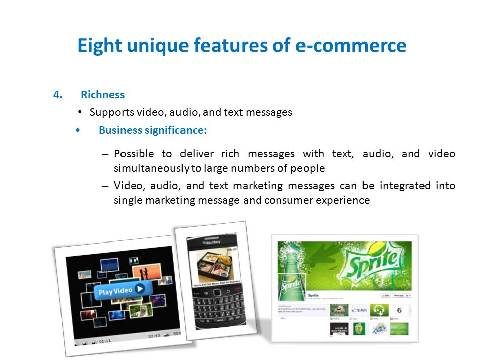 Eight unique features of e-commerce 4.Richness Supports video, audio, and text messages Business significance: – Possible to deliver rich messages with text, audio, and video simultaneously to large numbers of people – Video, audio, and text marketing messages can be integrated into single marketing message and consumer experience