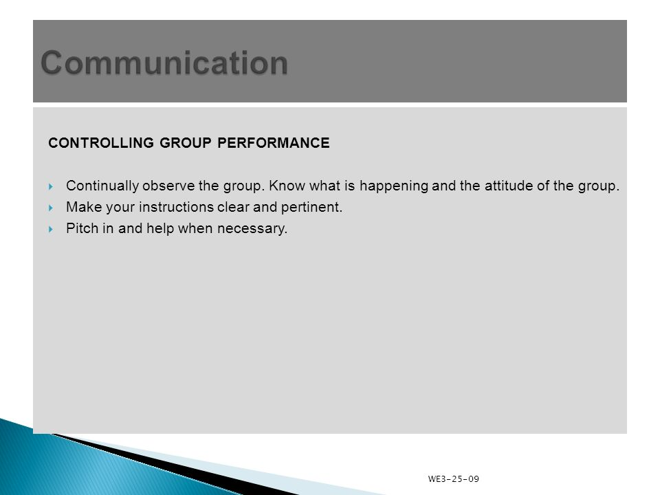 CONTROLLING GROUP PERFORMANCE  Continually observe the group. Know what is happening and the attitude of the group.  Make your instructions clear an