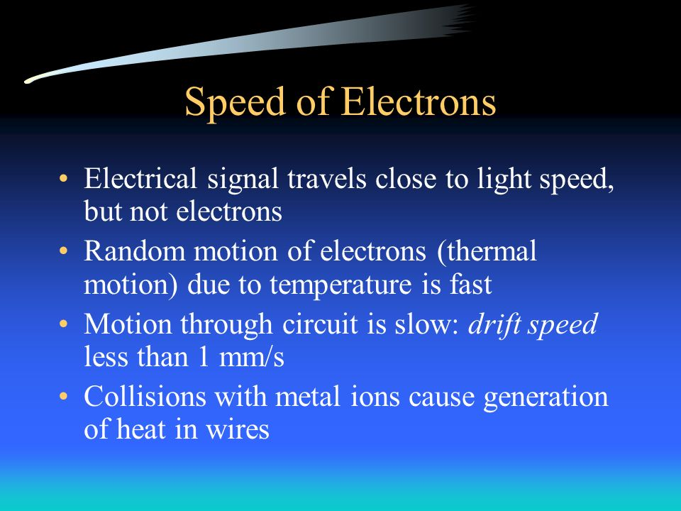 Speed of Electrons Electrical signal travels close to light speed, but not electrons Random motion of electrons (thermal motion) due to temperature is fast Motion through circuit is slow: drift speed less than 1 mm/s Collisions with metal ions cause generation of heat in wires