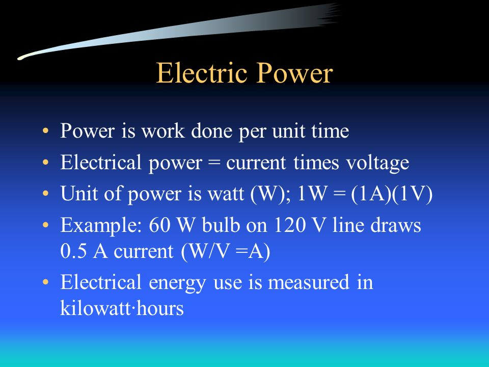 Electric Power Power is work done per unit time Electrical power = current times voltage Unit of power is watt (W); 1W = (1A)(1V) Example: 60 W bulb on 120 V line draws 0.5 A current (W/V =A) Electrical energy use is measured in kilowatt·hours