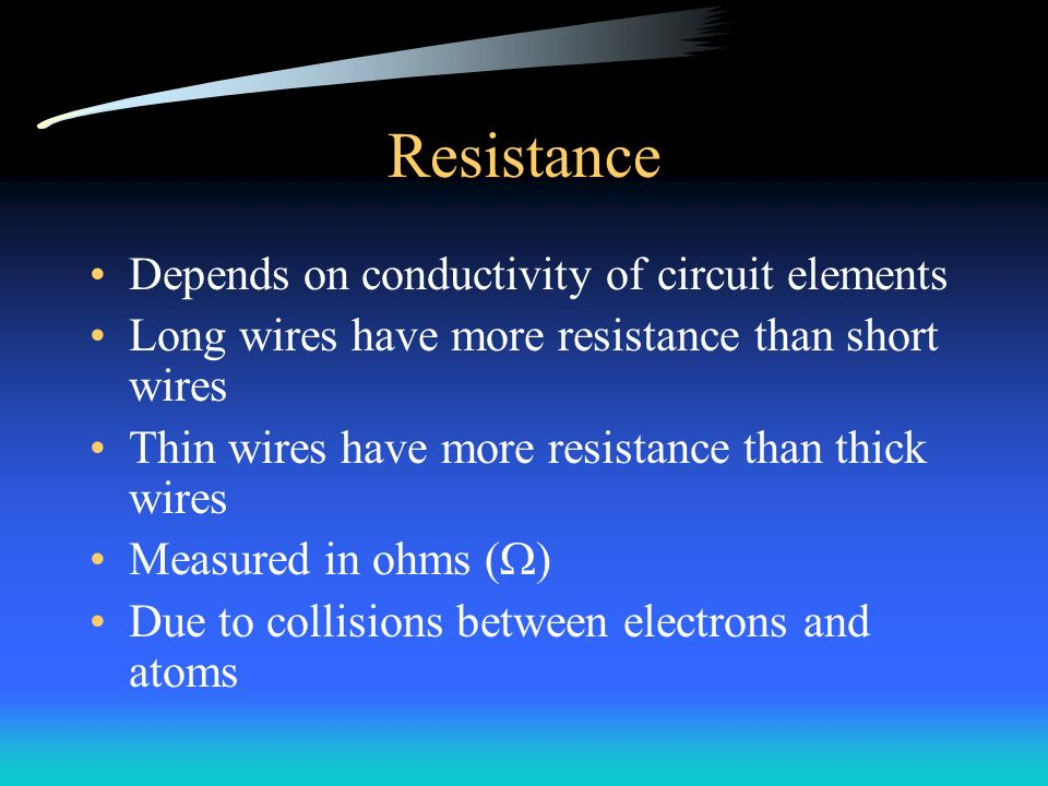 Resistance Depends on conductivity of circuit elements Long wires have more resistance than short wires Thin wires have more resistance than thick wires Measured in ohms (  ) Due to collisions between electrons and atoms