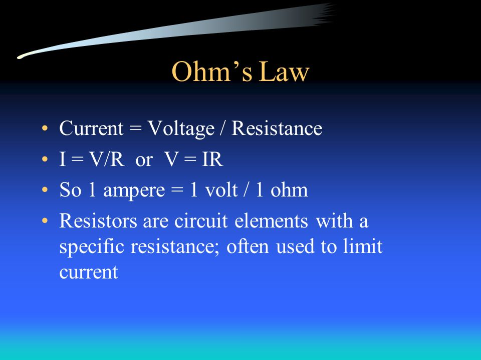 Ohm's Law Current = Voltage / Resistance I = V/R or V = IR So 1 ampere = 1 volt / 1 ohm Resistors are circuit elements with a specific resistance; often used to limit current