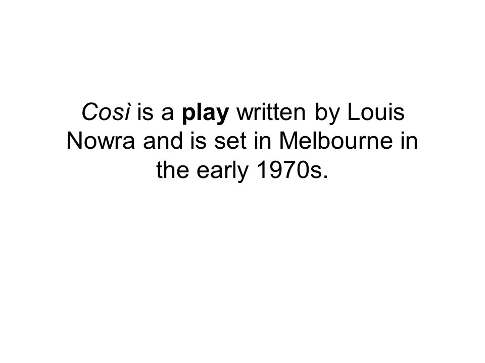 cosi nowra essay Below is an essay on cosi from anti essays, your source for research papers, essays, and term paper examples cosi - cosi, by louis nowra, is a reflection of human relationships in a melbourne mental institution whose patients were ostracized by society during the 1970's it shows the development of the sane and insane through the aim.