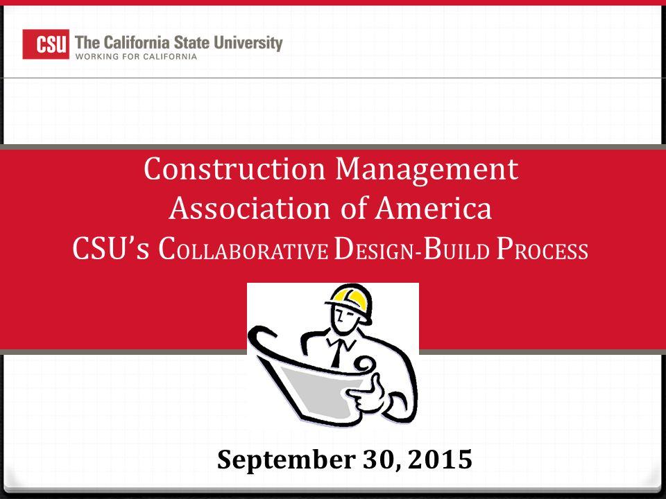 1 Construction Management Association of America CSU's C OLLABORATIVE D ESIGN- B UILD P ROCESS September 30, 2015