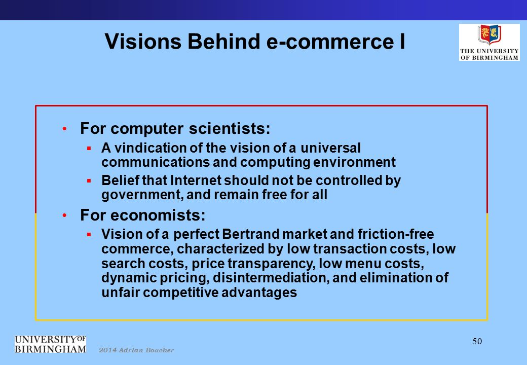 2014 Adrian Boucher 50 Visions Behind e-commerce I For computer scientists:  A vindication of the vision of a universal communications and computing environment  Belief that Internet should not be controlled by government, and remain free for all For economists:  Vision of a perfect Bertrand market and friction-free commerce, characterized by low transaction costs, low search costs, price transparency, low menu costs, dynamic pricing, disintermediation, and elimination of unfair competitive advantages