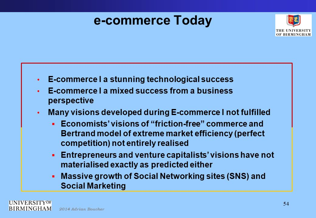 2014 Adrian Boucher 54 e-commerce Today E-commerce I a stunning technological success E-commerce I a mixed success from a business perspective Many visions developed during E-commerce I not fulfilled  Economists' visions of friction-free commerce and Bertrand model of extreme market efficiency (perfect competition) not entirely realised  Entrepreneurs and venture capitalists' visions have not materialised exactly as predicted either  Massive growth of Social Networking sites (SNS) and Social Marketing