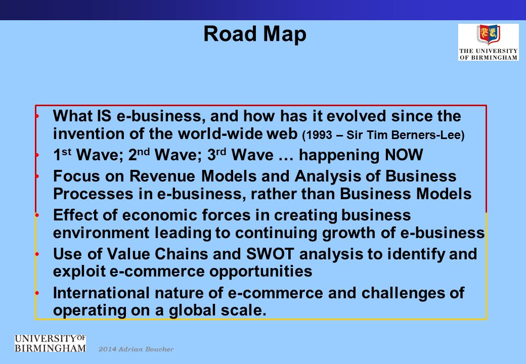2014 Adrian Boucher Road Map What IS e-business, and how has it evolved since the invention of the world-wide web (1993 – Sir Tim Berners-Lee) 1 st Wave; 2 nd Wave; 3 rd Wave … happening NOW Focus on Revenue Models and Analysis of Business Processes in e-business, rather than Business Models Effect of economic forces in creating business environment leading to continuing growth of e-business Use of Value Chains and SWOT analysis to identify and exploit e-commerce opportunities International nature of e-commerce and challenges of operating on a global scale.