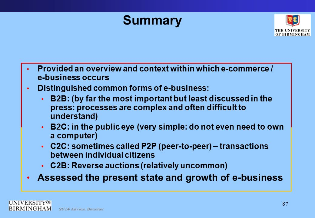 2014 Adrian Boucher 87 Summary Provided an overview and context within which e-commerce / e-business occurs Distinguished common forms of e-business: B2B: (by far the most important but least discussed in the press: processes are complex and often difficult to understand) B2C: in the public eye (very simple: do not even need to own a computer) C2C: sometimes called P2P (peer-to-peer) – transactions between individual citizens C2B: Reverse auctions (relatively uncommon) Assessed the present state and growth of e-business
