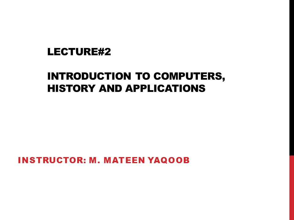 LECTURE#2 INTRODUCTION TO COMPUTERS, HISTORY AND APPLICATIONS INSTRUCTOR: M. MATEEN YAQOOB