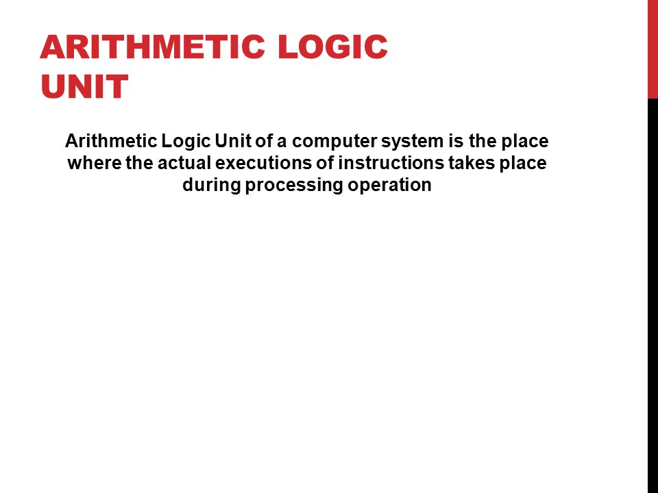 ARITHMETIC LOGIC UNIT Arithmetic Logic Unit of a computer system is the place where the actual executions of instructions takes place during processing operation