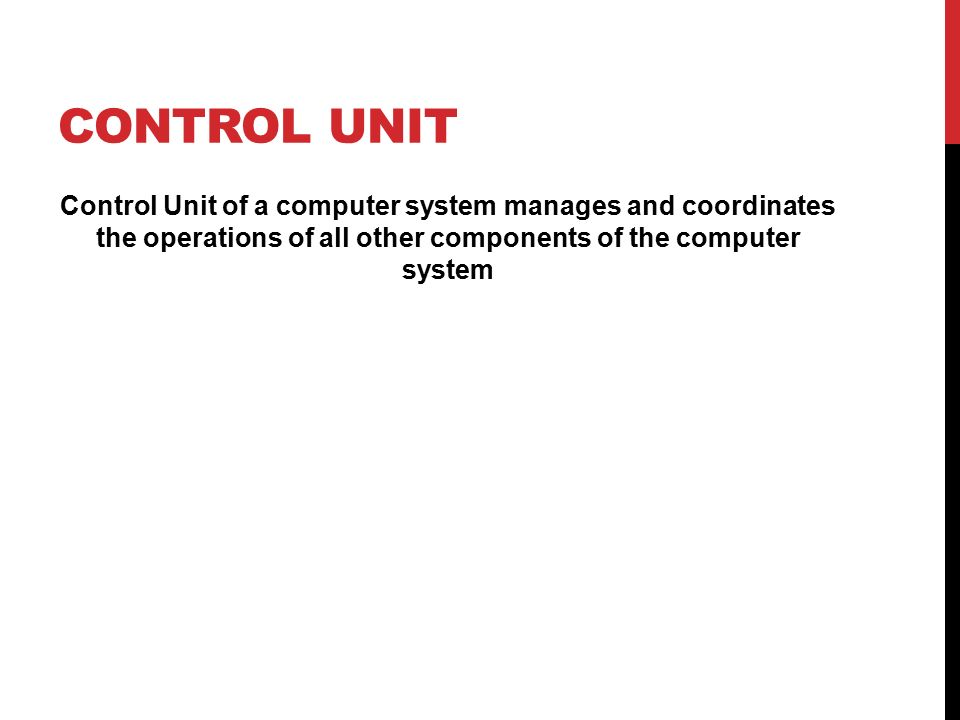 CONTROL UNIT Control Unit of a computer system manages and coordinates the operations of all other components of the computer system