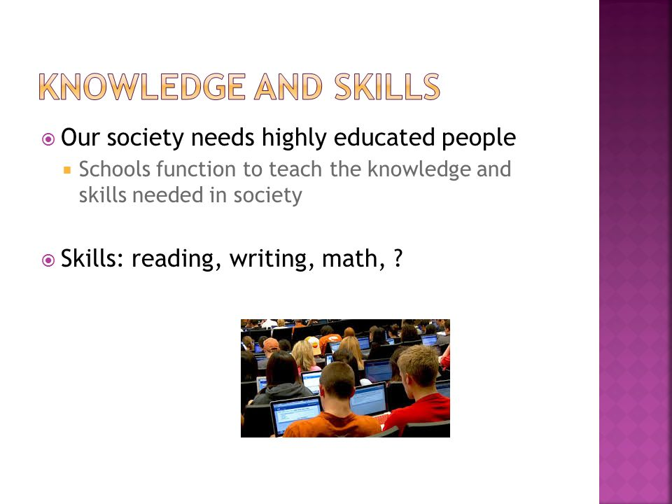  Our society needs highly educated people  Schools function to teach the knowledge and skills needed in society  Skills: reading, writing, math,
