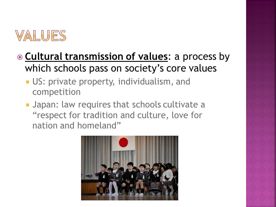  Cultural transmission of values: a process by which schools pass on society's core values  US: private property, individualism, and competition  Japan: law requires that schools cultivate a respect for tradition and culture, love for nation and homeland
